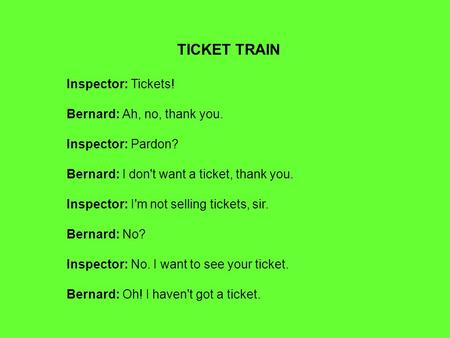 TICKET TRAIN Inspector: Tickets! Bernard: Ah, no, thank you. Inspector: Pardon? Bernard: I don't want a ticket, thank you. Inspector: I'm not selling tickets,