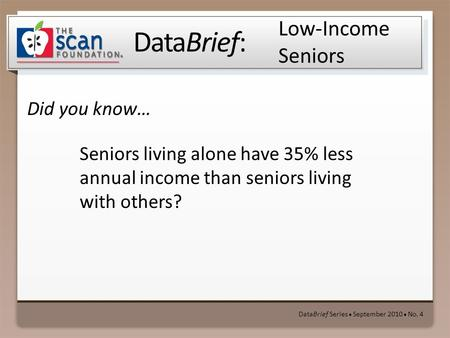 DataBrief: Did you know… DataBrief Series ● September 2010 ● No. 4 Low-Income Seniors Seniors living alone have 35% less annual income than seniors living.