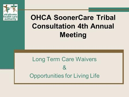 OHCA SoonerCare Tribal Consultation 4th Annual Meeting Long Term Care Waivers & Opportunities for Living Life.