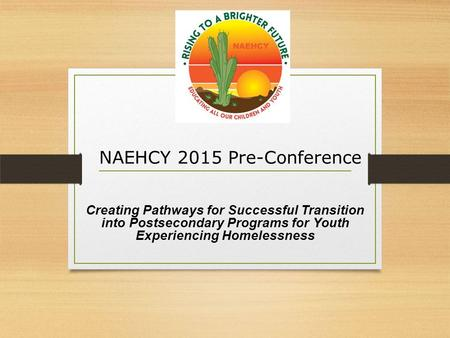Creating Pathways for Successful Transition into Postsecondary Programs for Youth Experiencing Homelessness NAEHCY 2015 Pre-Conference.