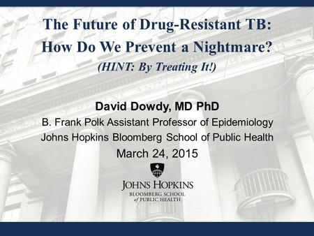 The Future of Drug-Resistant TB: How Do We Prevent a Nightmare? (HINT: By Treating It!) David Dowdy, MD PhD B. Frank Polk Assistant Professor of Epidemiology.