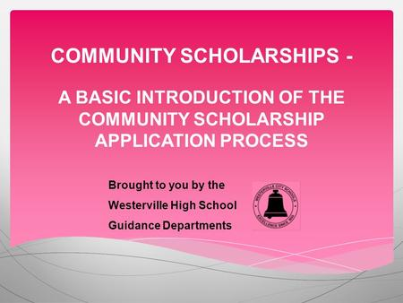 COMMUNITY SCHOLARSHIPS - A BASIC INTRODUCTION OF THE COMMUNITY SCHOLARSHIP APPLICATION PROCESS Brought to you by the Westerville High School Guidance Departments.