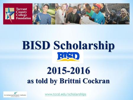 BISD Scholarship 2015-2016 as told by Brittni Cockran www.tccd.edu/scholarships.