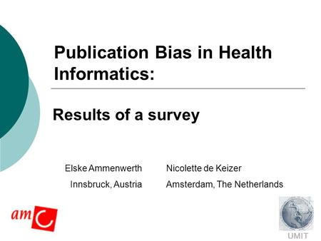 Publication Bias in Health Informatics: Results of a survey Nicolette de Keizer Amsterdam, The Netherlands UMIT Elske Ammenwerth Innsbruck, Austria.