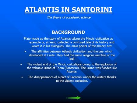 ATLANTIS IN SANTORINI The theory of accademic science BACKGROUND Plato made up the story of Atlantis taking the Minoic civilization as example or, at.