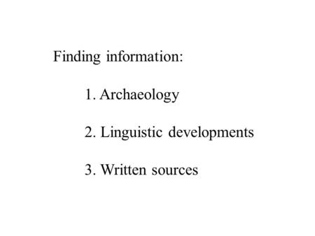 Finding information: 1. Archaeology 2. Linguistic developments 3. Written sources.