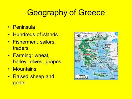 Geography of Greece Peninsula Hundreds of islands Fishermen, sailors, traders Farming: wheat, barley, olives, grapes Mountains Raised sheep and goats.