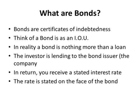 What are Bonds? Bonds are certificates of indebtedness Think of a Bond is as an I.O.U. In reality a bond is nothing more than a loan The investor is lending.
