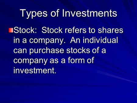 Types of Investments Stock: Stock refers to shares in a company. An individual can purchase stocks of a company as a form of investment.