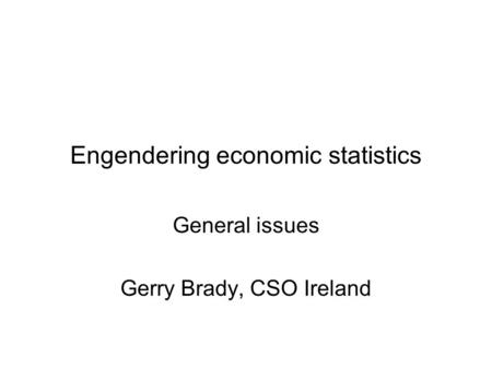 Engendering economic statistics General issues Gerry Brady, CSO Ireland.