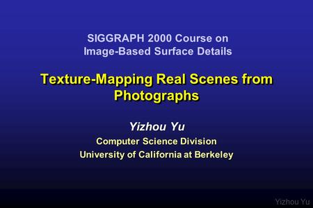 Yizhou Yu Texture-Mapping Real Scenes from Photographs Yizhou Yu Computer Science Division University of California at Berkeley Yizhou Yu Computer Science.