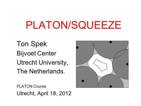 PLATON/SQUEEZE Ton Spek Bijvoet Center Utrecht University, The Netherlands. PLATON Course Utrecht, April 18, 2012.