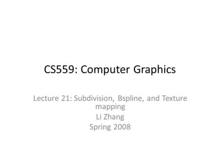CS559: Computer Graphics Lecture 21: Subdivision, Bspline, and Texture mapping Li Zhang Spring 2008.
