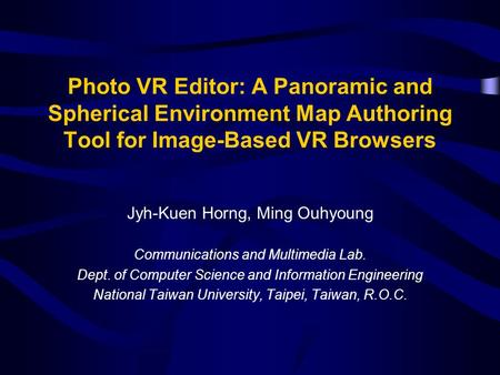 Photo VR Editor: A Panoramic and Spherical Environment Map Authoring Tool for Image-Based VR Browsers Jyh-Kuen Horng, Ming Ouhyoung Communications and.