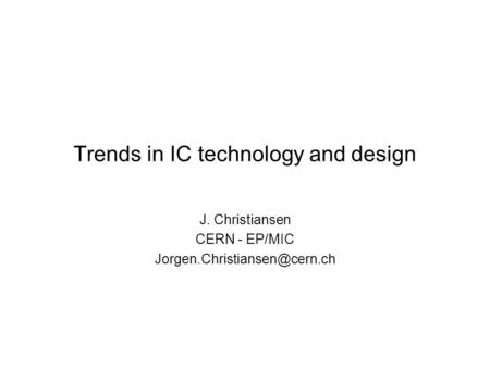 Trends in IC technology and design J. Christiansen CERN - EP/MIC