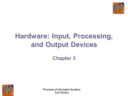 Principles of Information Systems, Sixth Edition Hardware: Input, Processing, and Output Devices Chapter 3.