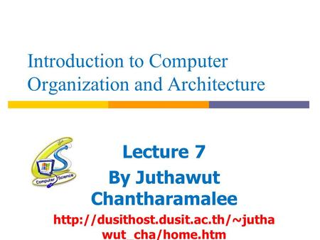 Introduction to Computer Organization and Architecture Lecture 7 By Juthawut Chantharamalee  wut_cha/home.htm.