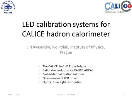 LED calibration systems for CALICE hadron calorimeter Jiri Kvasnicka, Ivo Polak, Institute of Physics, Prague June 11, 2011TIPP 2011, Kvasnicka1 The CALICE.