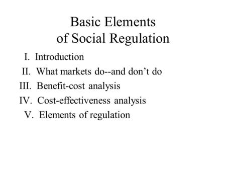Basic Elements of Social Regulation I. Introduction II. What markets do--and don't do III. Benefit-cost analysis IV. Cost-effectiveness analysis V. Elements.