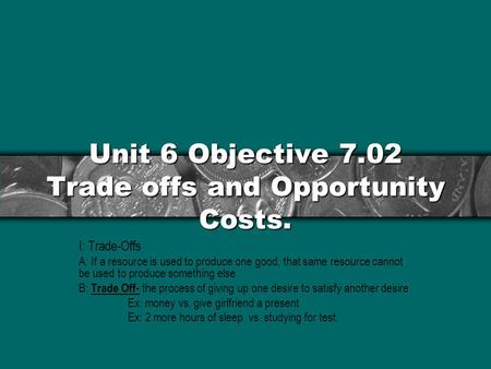 Unit 6 Objective 7.02 Trade offs and Opportunity Costs. I: Trade-Offs A: If a resource is used to produce one good, that same resource cannot be used to.