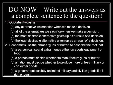 DO NOW – Write out the answers as a complete sentence to the question! 1. Opportunity cost is (a) any alternative we sacrifice when we make a decision.