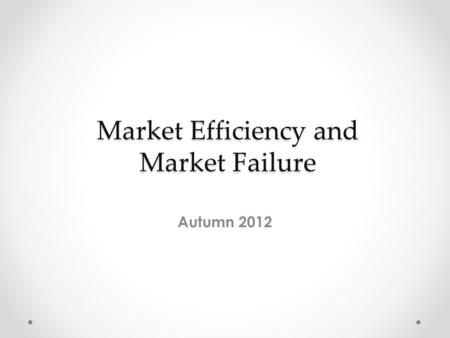 Market Efficiency and Market Failure Autumn 2012.