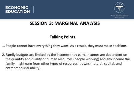 SESSION 3: MARGINAL ANALYSIS Talking Points 1. People cannot have everything they want. As a result, they must make decisions. 2. Family budgets are limited.