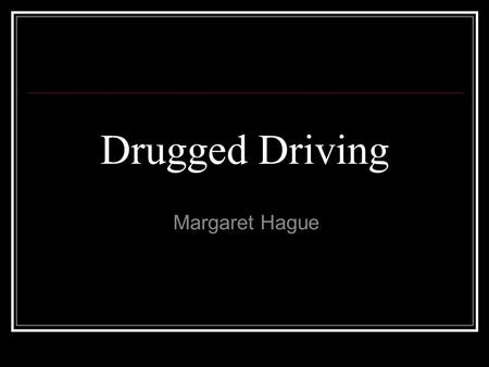 Drugged Driving Margaret Hague. New Epidemic Drinking and driving has been a major concern for a long time. Not only is texting and driving becoming a.