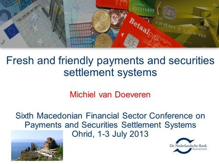 Fresh and friendly payments and securities settlement systems Michiel van Doeveren Sixth Macedonian Financial Sector Conference on Payments and Securities.