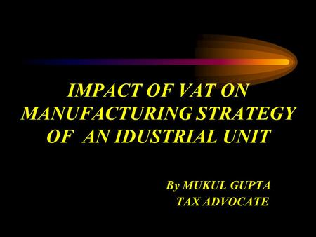 IMPACT OF VAT ON MANUFACTURING STRATEGY OF AN IDUSTRIAL UNIT By MUKUL GUPTA TAX ADVOCATE.