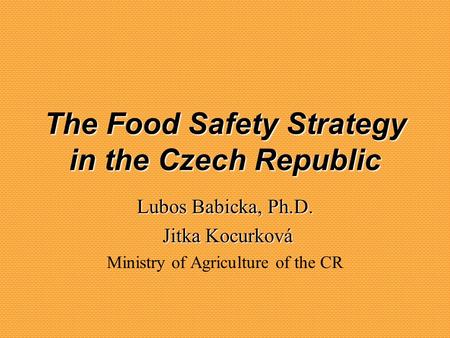 Lubos Babicka, Ph.D. Jitka Kocurková Jitka Kocurková Ministry of Agriculture of the CR The Food Safety Strategy in the Czech Republic.
