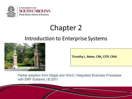 Chapter 2 Introduction to Enterprise Systems Partial adoption from Magal and Word | Integrated Business Processes with ERP Systems | © 2011 Timothy L.