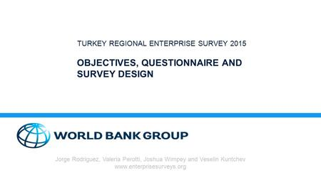 OBJECTIVES, QUESTIONNAIRE AND SURVEY DESIGN TURKEY REGIONAL ENTERPRISE SURVEY 2015 Jorge Rodriguez, Valeria Perotti, Joshua Wimpey and Veselin Kuntchev.