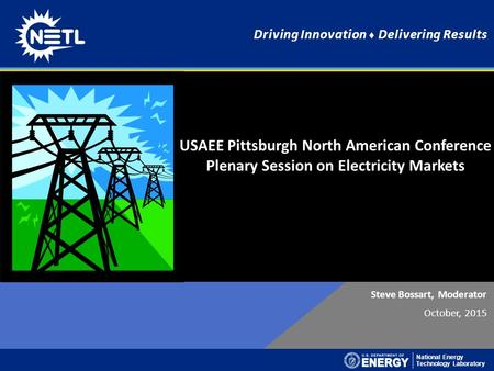National Energy Technology Laboratory Driving Innovation ♦ Delivering Results Steve Bossart, Moderator October, 2015 USAEE Pittsburgh North American Conference.