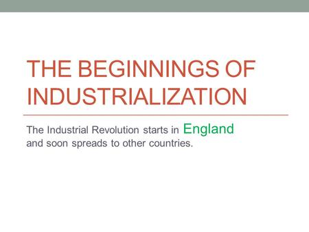 THE BEGINNINGS OF INDUSTRIALIZATION The Industrial Revolution starts in England and soon spreads to other countries.