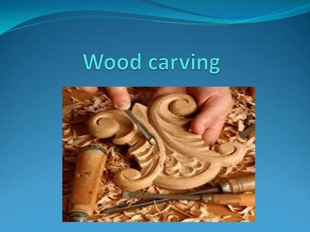 Woodcarving has been used for centuries to Decorate and enhance the appearance3 of wood Sculptures Make items like clocks, bowls, spoons Complete lettering.