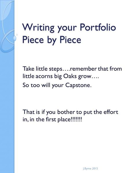 Writing your Portfolio Piece by Piece Take little steps….remember that from little acorns big Oaks grow…. So too will your Capstone. That is if you bother.