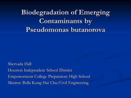 Biodegradation of Emerging Contaminants by Pseudomonas butanorova Shervada Hall Houston Independent School District Empowerment College Preparatory High.