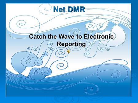 Net DMR Catch the Wave to Electronic Reporting  NetDMR – Electronic Reporting is now Available for DMRs.