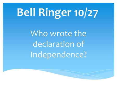 Bell Ringer 10/27 Who wrote the declaration of Independence?