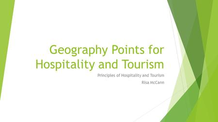 Geography Points for Hospitality and Tourism Principles of Hospitality and Tourism Risa McCann.
