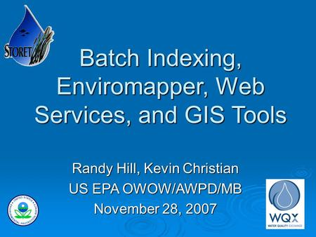 1 Batch Indexing, Enviromapper, Web Services, and GIS Tools Randy Hill, Kevin Christian US EPA OWOW/AWPD/MB November 28, 2007.