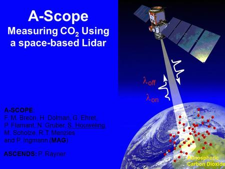 MAG: F.M. Breon, H. Dolman, G. Ehret, P. Flamant, N. Gruber, S. Houweling, M. Scholze, R.T. Menzies and P. Ingmann (ESA) A-Scope Measuring CO 2 Using a.