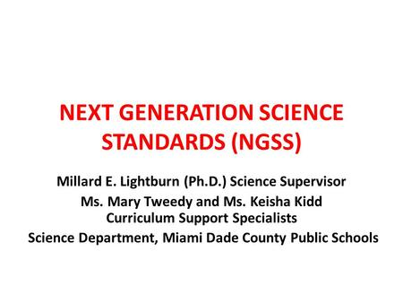 NEXT GENERATION SCIENCE STANDARDS (NGSS) Millard E. Lightburn (Ph.D.) Science Supervisor Ms. Mary Tweedy and Ms. Keisha Kidd Curriculum Support Specialists.