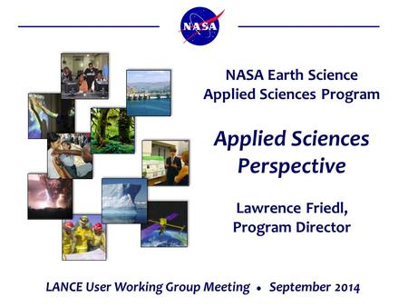 Applied Sciences Perspective Lawrence Friedl, Program Director NASA Earth Science Applied Sciences Program LANCE User Working Group Meeting  September.