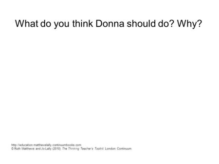 What do you think Donna should do? Why?  © Ruth Matthews and Jo Lally (2010) The Thinking Teacher's Toolkit.