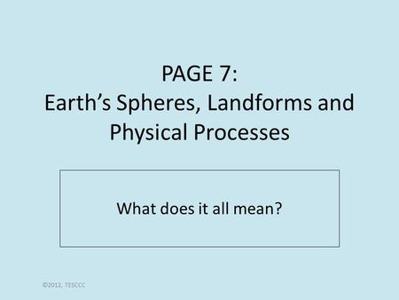 PAGE 7: Earth's Spheres, Landforms and Physical Processes What does it all mean? ©2012, TESCCC.
