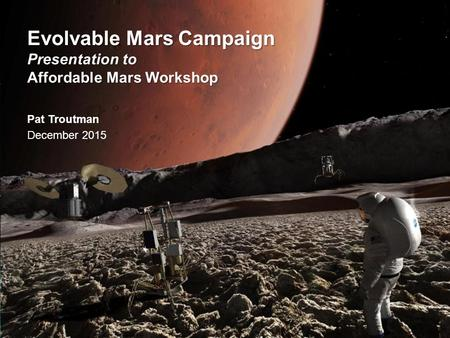National Aeronautics and Space Administration Evolvable Mars Campaign Presentation to Affordable Mars Workshop Pat Troutman December 2015.