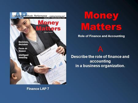 Finance LAP 7 A Describe the role of finance and accounting in a business organization. Role of Finance and Accounting Money Matters.