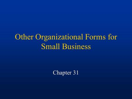 Other Organizational Forms for Small Business Chapter 31.